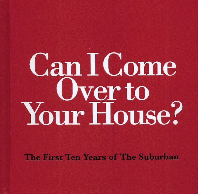 Can I Come Over to Your House?; The First Ten Years of the Suburban: 1999-2009. Michelle Grabner, Brad Killam.